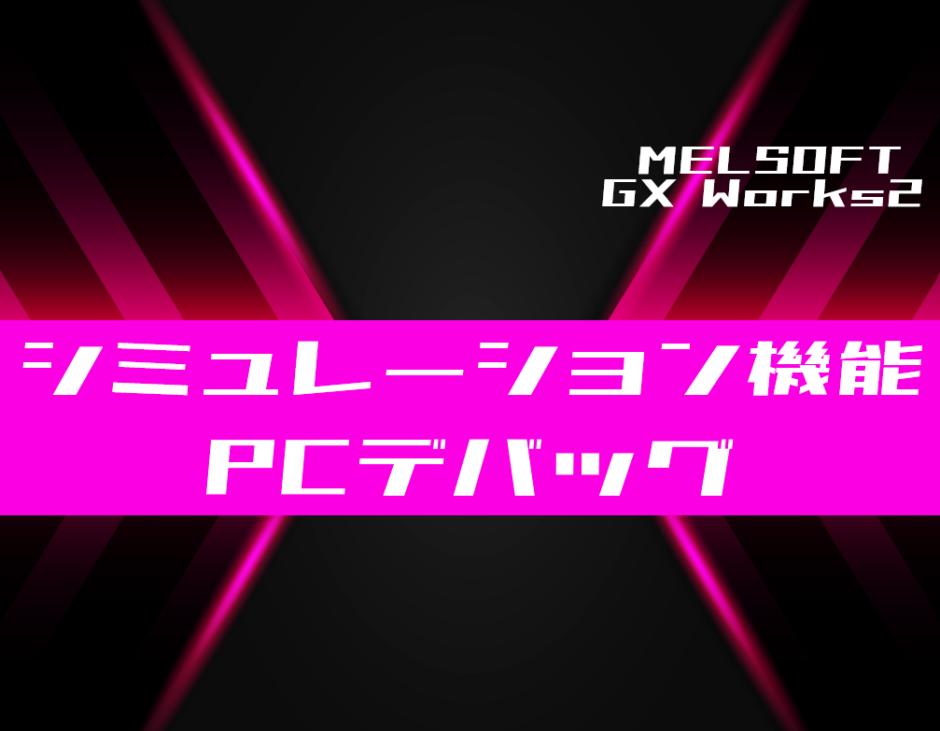 00_【GX Works2】シミュレーション機能を用いて机上でデバッグする方法