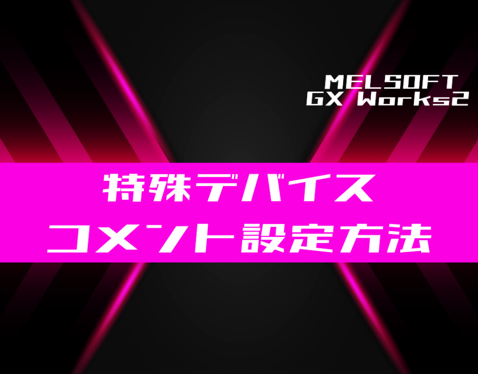 00_【GX Works2】特殊デバイスのコメント設定方法