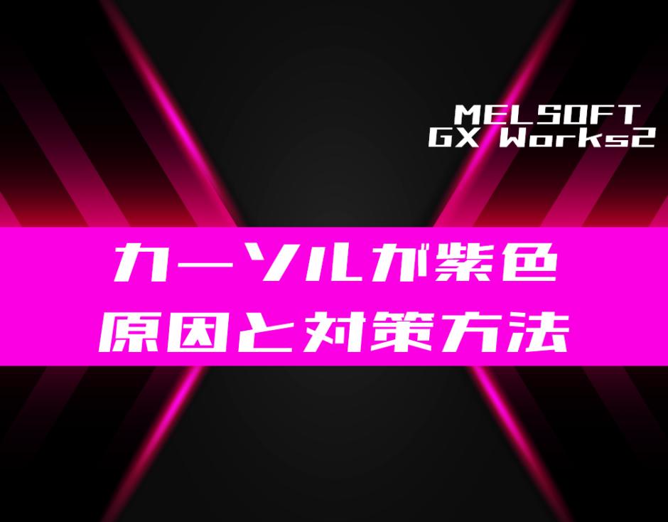 00_【GX Works2】カーソルが紫色になったときの原因と対処方法