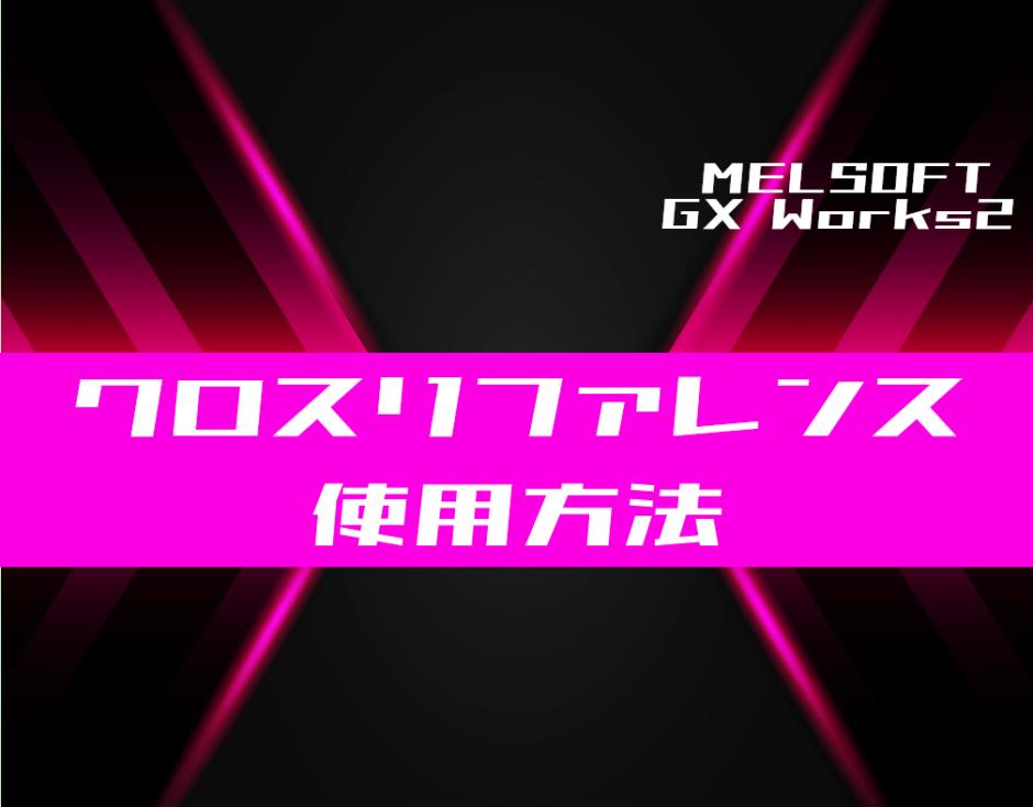 00_【GX Works2】クロスリファレンスを使用する方法