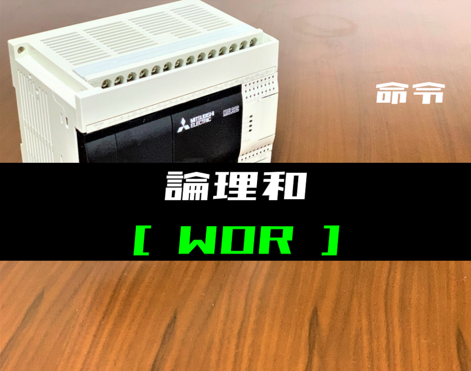 00_【三菱FXシリーズ】論理和(WOR)命令の指令方法とラダープログラム例