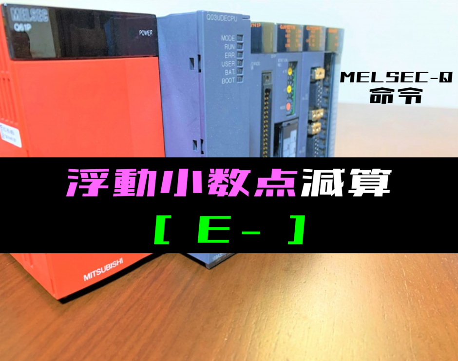 【三菱Qシリーズ】浮動小数点減算(E-)命令の指令方法とラダープログラム例